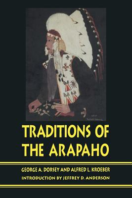 Traditions of the Arapaho - Dorsey, George A, and Kroeber, Alfred Louis, and Anderson, Jeffrey D (Introduction by)