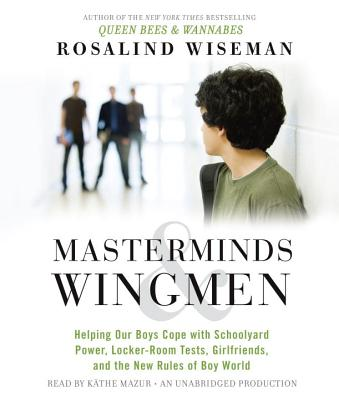 Masterminds & Wingmen: Helping Our Boys Cope with Schoolyard Power, Locker-Room Tests, Girlfriends, and the New Rules of Boy World - Wiseman, Rosalind, and Mazur, Kathe (Read by)