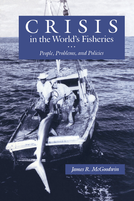 Crisis in the World's Fisheries: People, Problems, and Policies - McGoodwin, James R