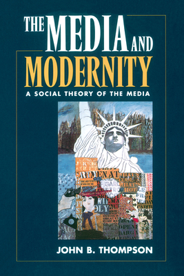 The Media and Modernity: A Social Theory of the Media - Thompson, John B