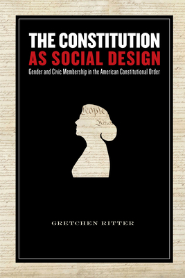The Constitution as a Social Design: Gender and Civic Membership in the American Constitutional Order - Ritter, Gretchen