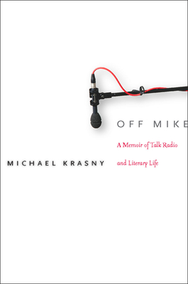 Off Mike: A Memoir of Talk Radio and Literary Life - Krasny, Michael