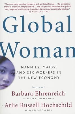 Global Woman: Nannies, Maids, and Sex Workers in the New Economy - Ehrenreich, Barbara (Editor), and Hochschild, Arlie (Editor)