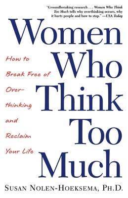 Women Who Think Too Much: How to Break Free of Overthinking and Reclaim Your Life - Nolen-Hoeksema, Susan, PH.D.
