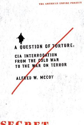 A Question of Torture: CIA Interrogation, from the Cold War to the War on Terror - McCoy, Alfred W, Professor