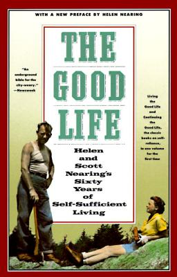 The Good Life: Helen and Scott Nearing's Sixty Years of Self-Sufficient Living - Nearing, Helen, and Nearing, Scott