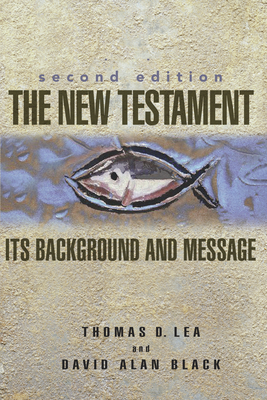 The New Testament: Its Background and Message - Lea, Thomas D, and Black, David Alan, and Black, David Alan (Revised by)