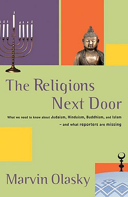 The Religions Next Door: What We Need to Know about Judaism, Hinduism, Buddhism, and Islam--And What Reporters Are Missing - Olasky, Marvin