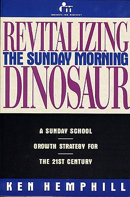 Revitalizing the Sunday Morning Dinosaur: A Sunday School Growth Strategy for the 21st Century - Hemphill, Ken