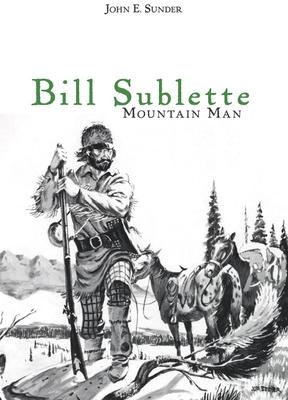 Bill Sublette: Mountain Man - Sunder, John E