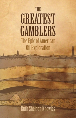 The Greatest Gamblers: The Epic of American Oil Exploration - Knowles, Ruth Sheldon