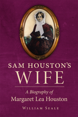 Sam Houston's Wife: A Biography of Margaret Lea Houston - Seale, William, Dr., and Houston, Lea