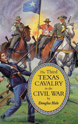 The Third Texas Cavalry in the Civil War - Hale, Douglas
