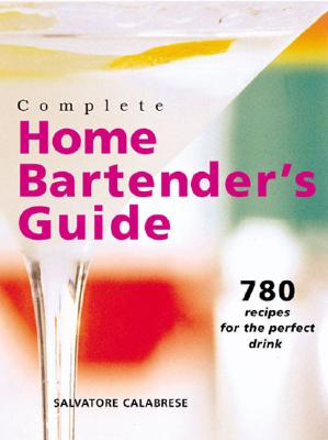 Complete Home Bartender's Guide: 780 Recipes for the Perfect Drink - Calabrese, Salvatore