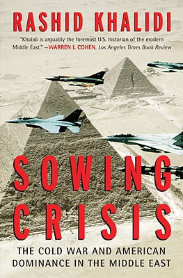 Sowing Crisis: The Cold War and American Dominance in the Middle East - Khalidi, Rashid, Professor