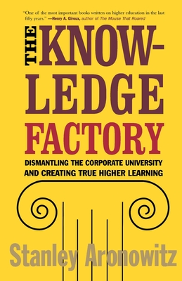The Knowledge Factory: Dismantling the Corporate University and Creating True Higher Learning - Aronowitz, Stanley, Professor