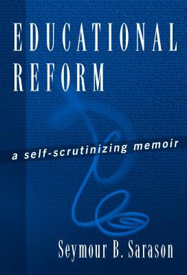 Educational Reform: A Self-Scrutinizing Memoir - Sarason, Seymour Bernard