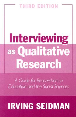 Interviewing as Qualitative Research: A Guide for Researchers in Education and the Social Sciences - Seidman, Irving