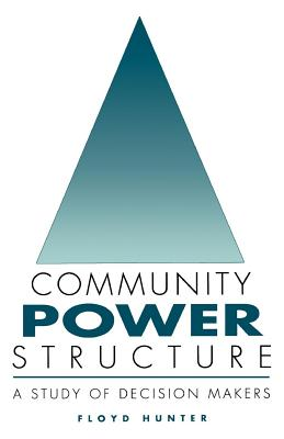 Community Power Structure: A Study of Decision Makers - Hunter, Floyd