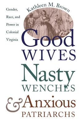 Good Wives, Nasty Wenches, and Anxious Patriarchs: Gender, Race, and Power in Colonial Virginia - Brown, Kathleen M