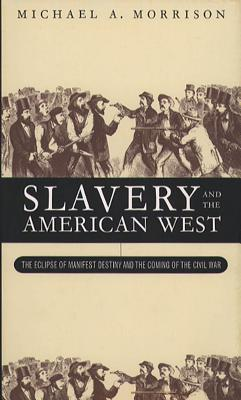 Slavery and the American West: The Eclipse of Manifest Destiny and the Coming of the Civil War - Morrison, Michael A