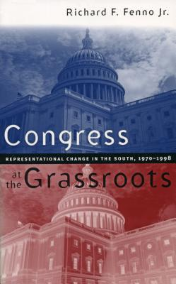 Congress at the Grassroots: Representational Change in the South, 1970-1998 - Fenno, Richard F, Jr., and Fenno Jr, Richard F