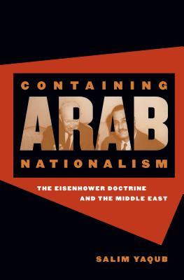 Containing Arab Nationalism: The Eisenhower Doctrine and the Middle East - Yaqub, Salim