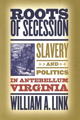 Roots of Secession: Slavery and Politics in Antebellum Virginia - Link, William A