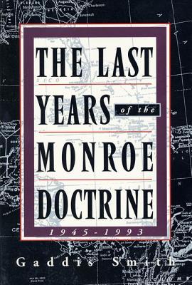The Last Years of the Monroe Doctrine: 1945-1993 - Smith, Gaddis