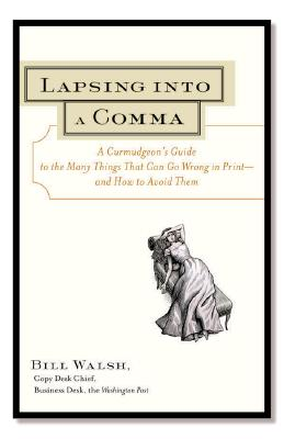 Lapsing Into a Comma Lapsing Into a Comma: A Curmudgeon's Guide to the Many Things That Can Go Wrong Ina Curmudgeon's Guide to the Many Things That Can Go Wrong in Print--And How to Avoid Them Print--And How to Avoid Them - Walsh Bill, and Walsh, Bill