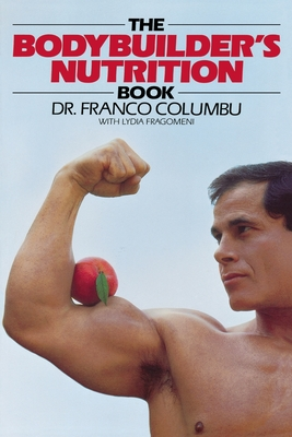 The Bodybuilder's Nutrition Book - Columbu, Franco, and Fragomeni, Lydia, and Columbo Franco