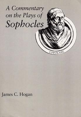 A Commentary on the Plays of Sophocles - Hogan, James C, Professor, Ph.D.