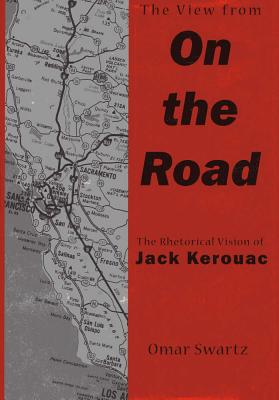 The View from on the Road: The Rhetorical Vision of Jack Kerouac - Swartz, Omar, Mr.