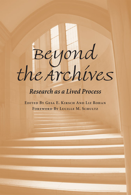 Beyond the Archives: Research as a Lived Process - Kirsch, Gesa E, Professor, PhD (Editor), and Rohan, Liz (Editor), and Schultz, Lucille M, Professor (Foreword by)