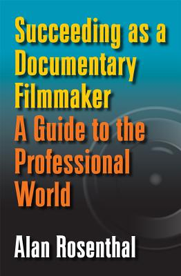 Succeeding as a Documentary Filmmaker: A Guide to the Professional World - Rosenthal, Alan