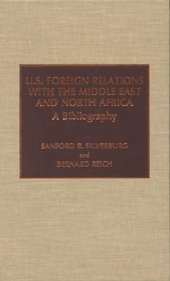 U.S. Foreign Relations with the Middle East and North Africa: A Bibliography - Silverburg, Sanford R, and Reich, Bernard