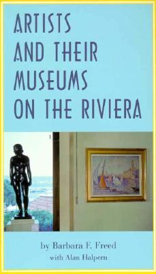 Artists and Their Museums on the Riviera - Freed, Barbara F, Professor, and Halpern, Alan