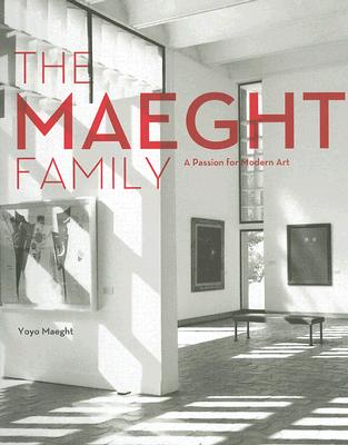 The Maeght Family: A Passion for Modern Art - Maeght, Yoyo, and Maeght, Isabelle, and Maubert, Franck