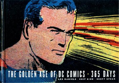 The Golden Age of DC Comics: 365 Days - Daniels, Les, and Spear, Geoff (Photographer), and Kidd, Chip (Designer)