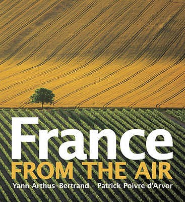 France from the Air - Arthus-Bertrand, Yann (Photographer), and d'Arvor, Patrick Poivre (Text by)