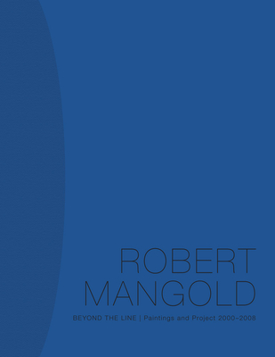Robert Mangold: Beyond the Line: Paintings and Project 2000-2008 - Mangold, Robert, and Dreishpoon, Douglas, and Pedersen, William (Commentaries by)