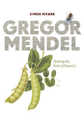 Gregor Mendel: Planting the Seeds of Genetics - Mawer, Simon