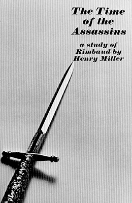 The Time of the Assassins: A Study of Rimbaud - Miller, Henry
