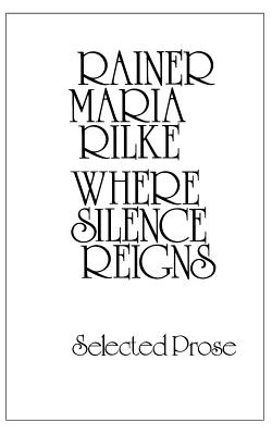 Where Silence Reigns: Selected Prose - Rilke, Rainer Maria