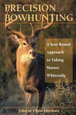 Precision Bowhunting: A Year-Round Approach to Taking Mature Whitetails - Eberhart, John, and Eberhart, Chris