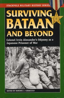 Surviving Bataan and Beyond: Colonel Irvin Alexander's Odyssey as a Japanese Prisoner of War - Caraccilo, Dominic J (Editor)