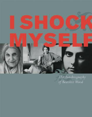 I Shock Myself: The Autobiography of Beatrice Wood - Wood, Beatrice, and Smith, Lindsay (Editor)