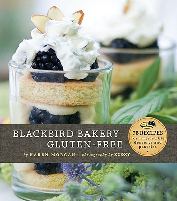 Blackbird Bakery Gluten-Free: 75 Recipes for Irresistible Desserts and Pastries - Morgan, Karen, and Knoxy (Photographer)