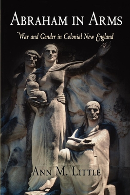Abraham in Arms: War and Gender in Colonial New England - Little, Ann M