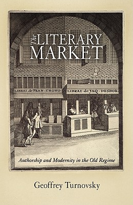 The Literary Market: Authorship and Modernity in the Old Regime - Turnovsky, Geoffrey
